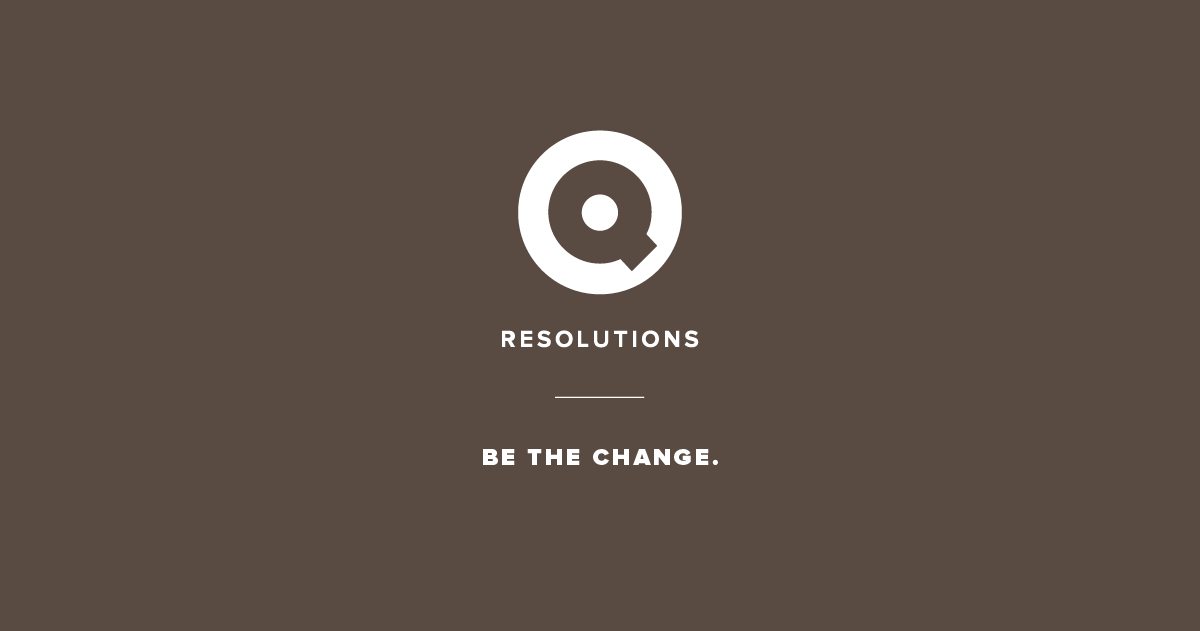 Q Resolutions: Be the change.